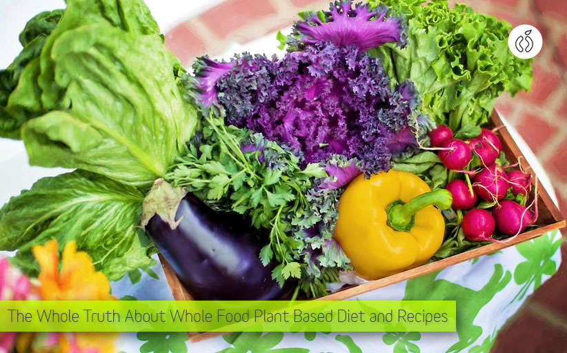 The Truth about Whole Food Plant Based Diet and Recipes